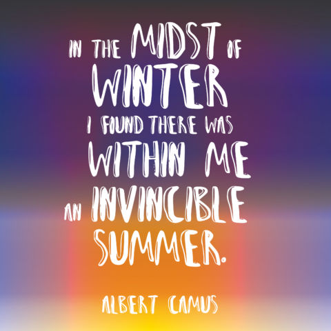 In the midst of winter, I found there was, within me, an invincible summer. Albert Camus