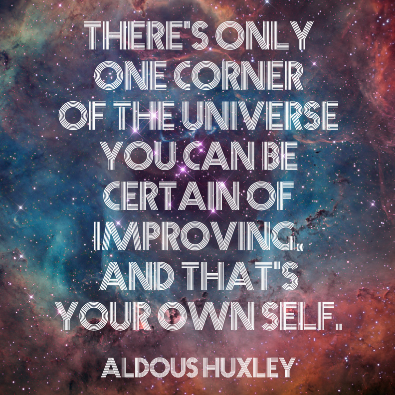 There's only one corner of the universe you can be certain of improving, and that's your own self. Aldous Huxley